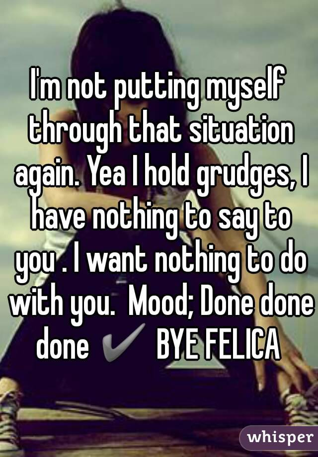 I'm not putting myself through that situation again. Yea I hold grudges, I have nothing to say to you . I want nothing to do with you.  Mood; Done done done ✔ BYE FELICA