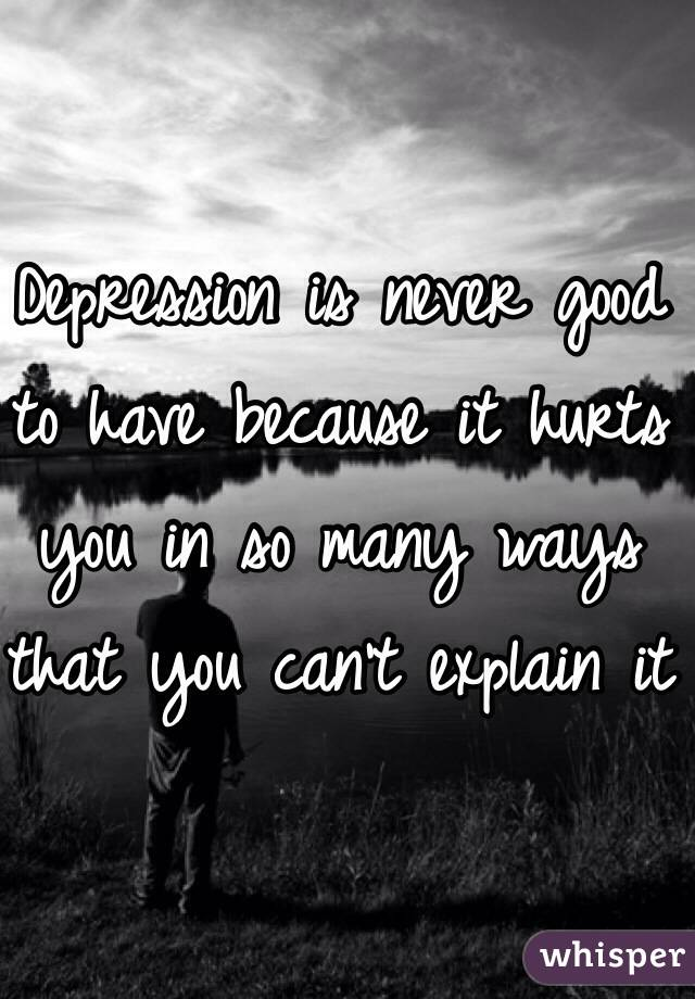 Depression is never good to have because it hurts you in so many ways that you can't explain it