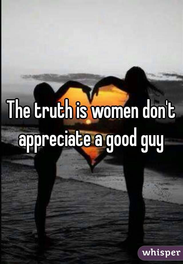 The truth is women don't appreciate a good guy