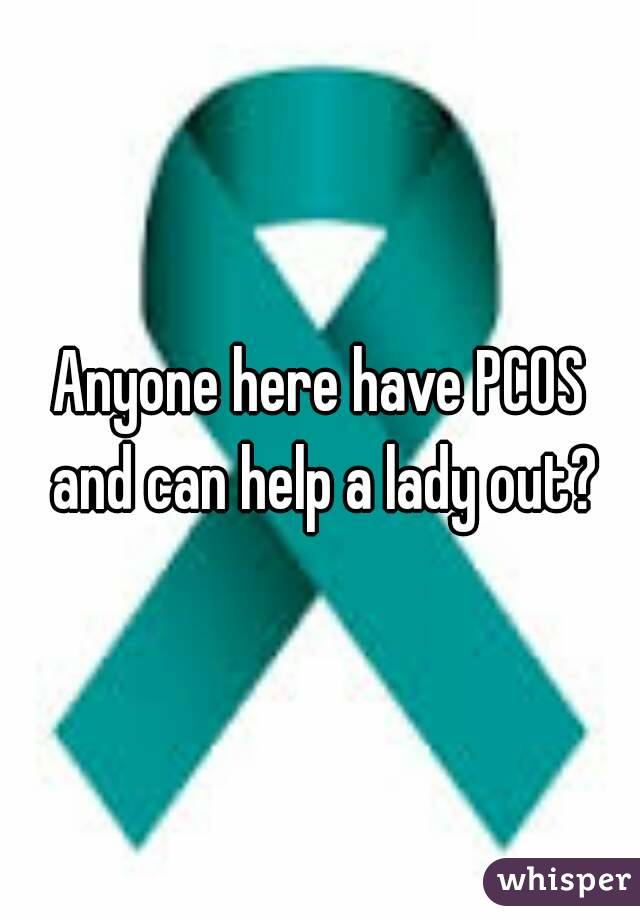 Anyone here have PCOS and can help a lady out?