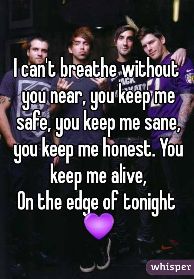 I can't breathe without you near, you keep me safe, you keep me sane, you keep me honest. You keep me alive, On the edge of tonight 💜