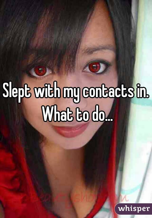 Slept with my contacts in. What to do...