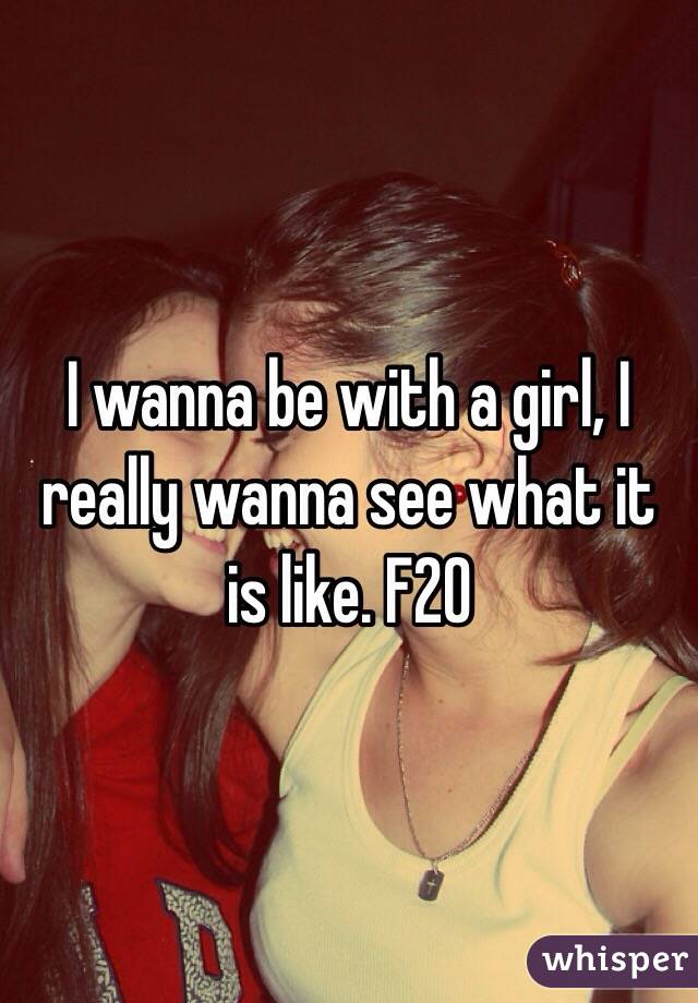 I wanna be with a girl, I really wanna see what it is like. F20