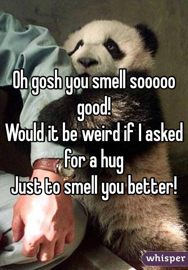 Oh gosh you smell sooooo good! Would it be weird if I asked for a hug  Just to smell you better!