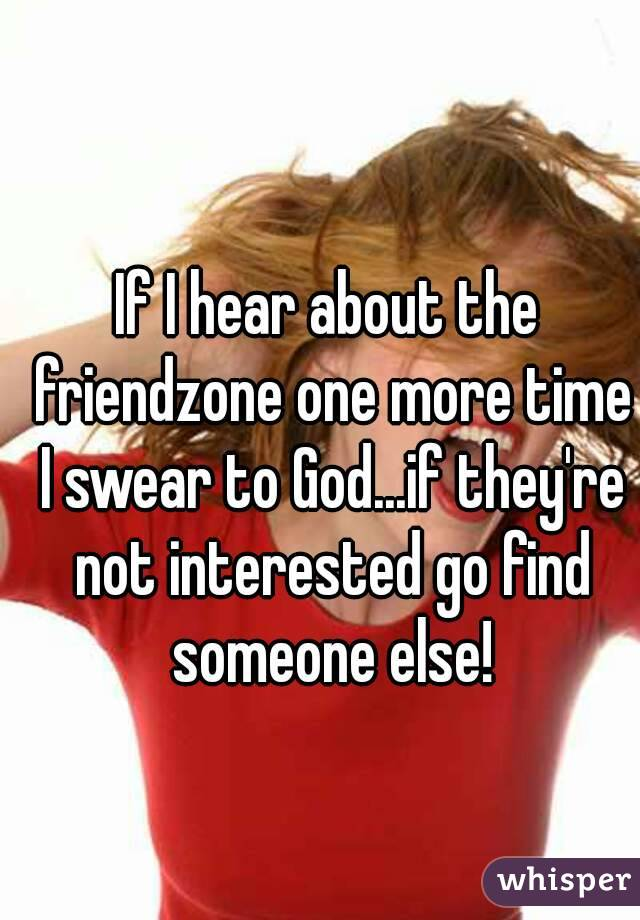 If I hear about the friendzone one more time I swear to God...if they're not interested go find someone else!