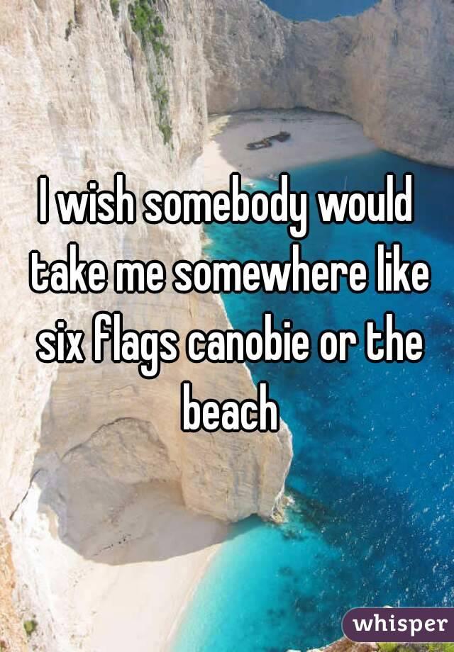 I wish somebody would take me somewhere like six flags canobie or the beach