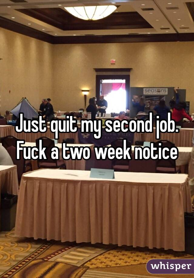 Just quit my second job. Fuck a two week notice