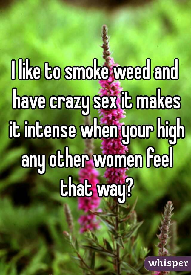 I like to smoke weed and have crazy sex it makes it intense when your high any other women feel that way?