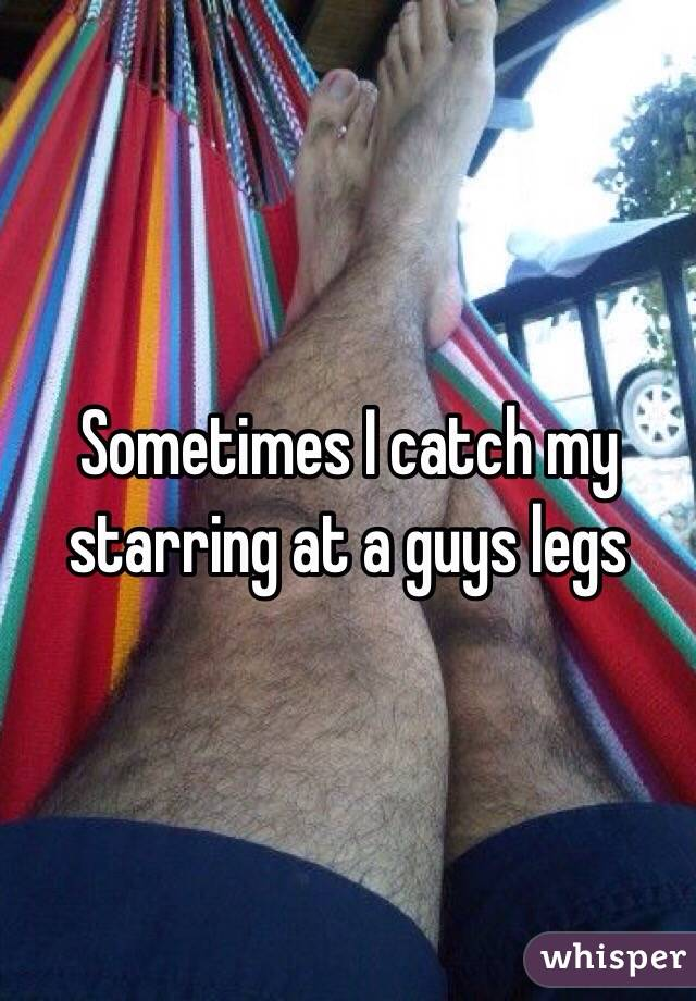 Sometimes I catch my starring at a guys legs