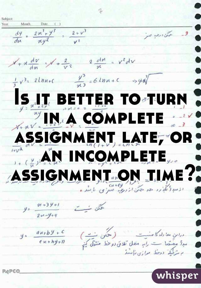 Is it better to turn in a complete assignment late, or an incomplete assignment on time?