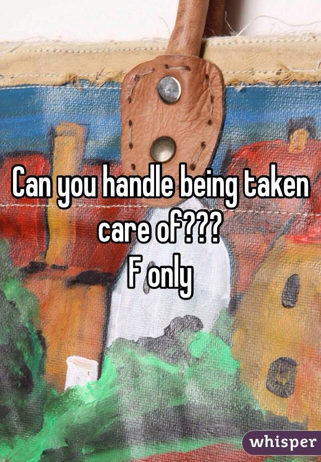 Can you handle being taken care of??? F only
