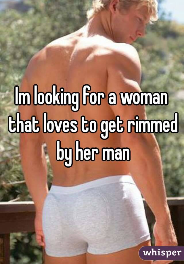 Im looking for a woman that loves to get rimmed by her man