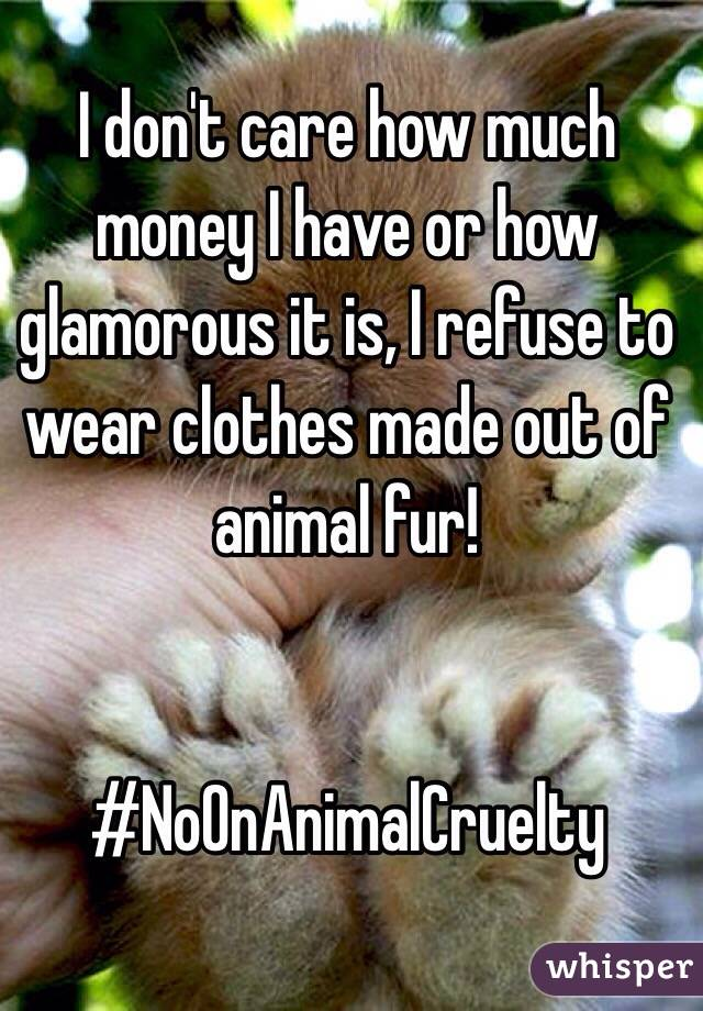 I don't care how much money I have or how glamorous it is, I refuse to wear clothes made out of animal fur!    #NoOnAnimalCruelty