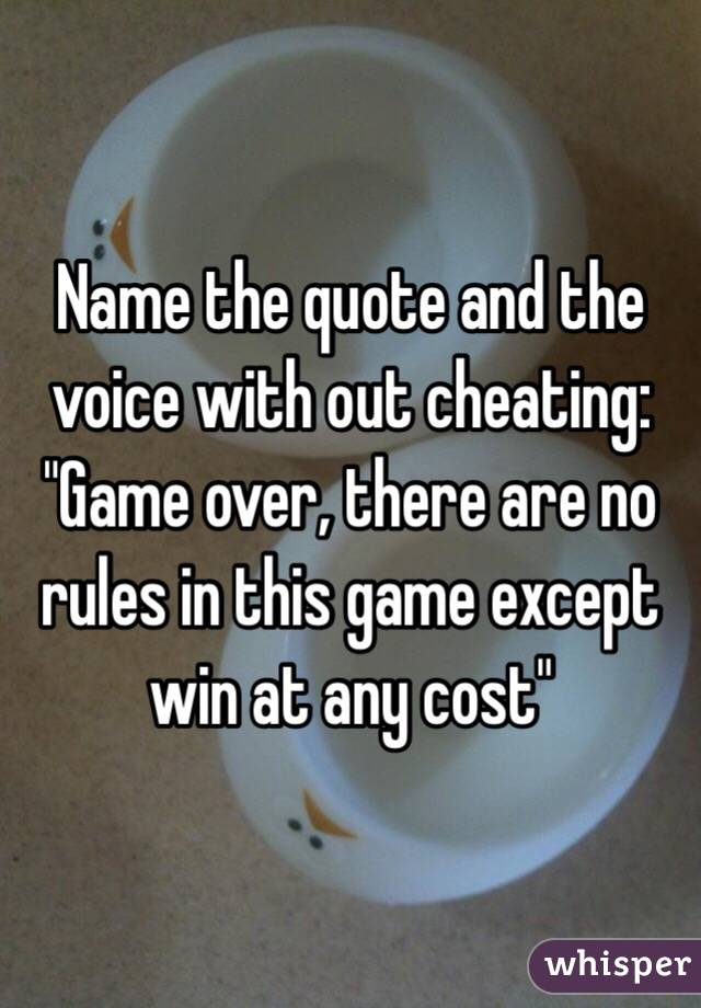 "Name the quote and the voice with out cheating: ""Game over, there are no rules in this game except win at any cost"""