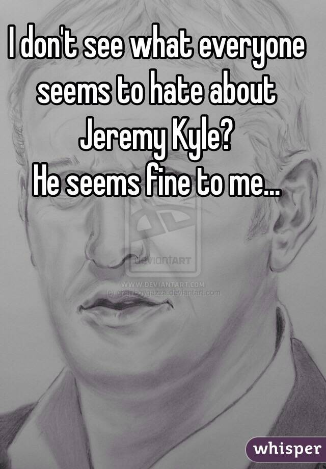 I don't see what everyone seems to hate about Jeremy Kyle?  He seems fine to me...