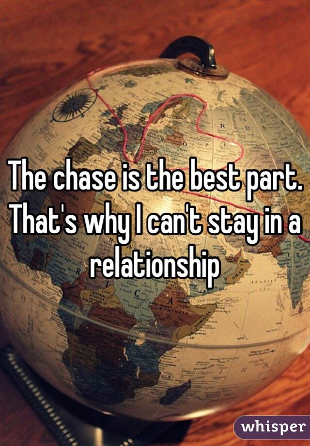 The chase is the best part. That's why I can't stay in a relationship