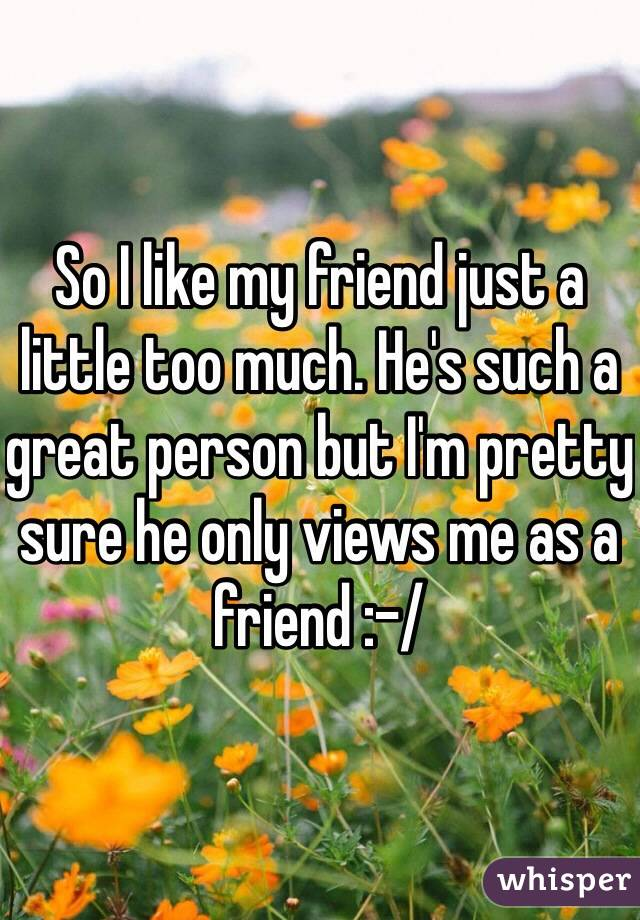 So I like my friend just a little too much. He's such a great person but I'm pretty sure he only views me as a friend :-/