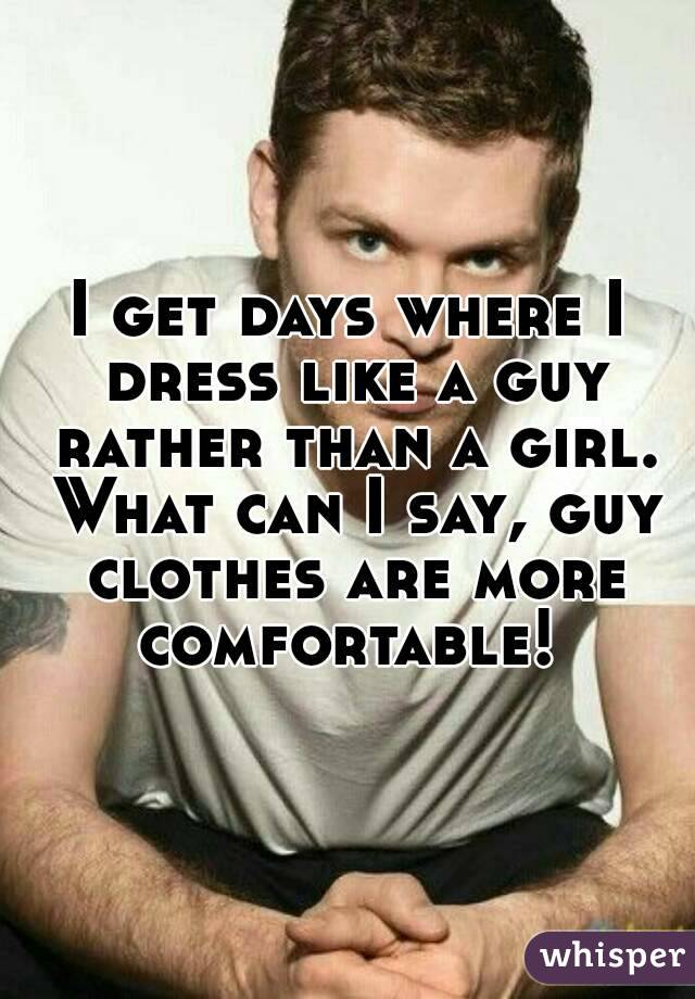 I get days where I dress like a guy rather than a girl. What can I say, guy clothes are more comfortable!