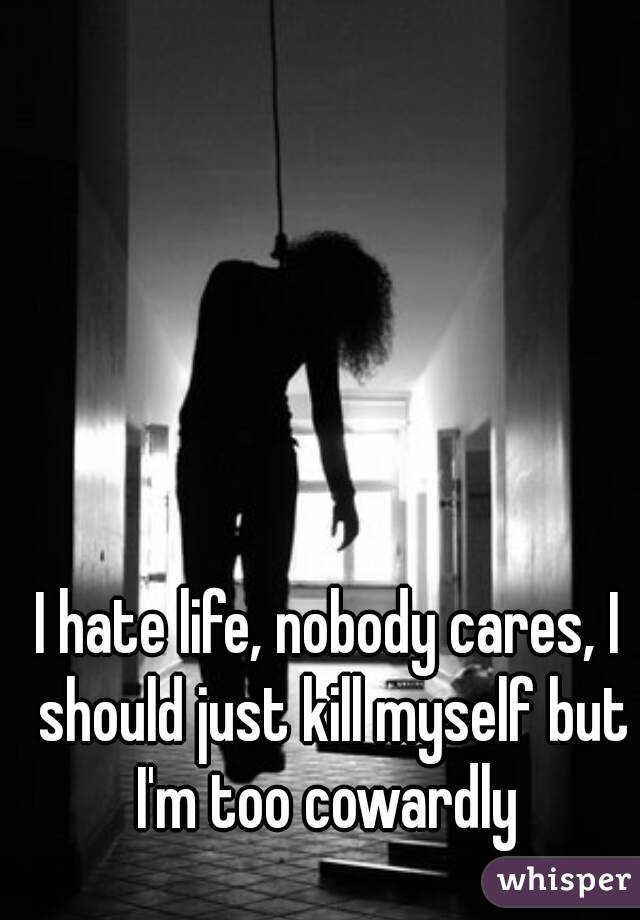 I hate life, nobody cares, I should just kill myself but I'm too cowardly