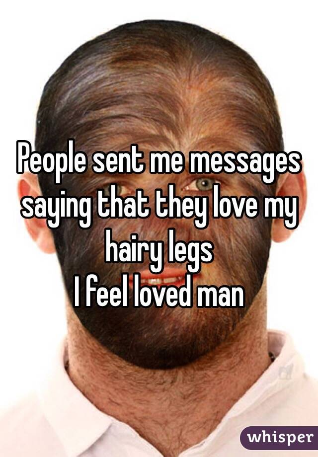 People sent me messages saying that they love my hairy legs  I feel loved man