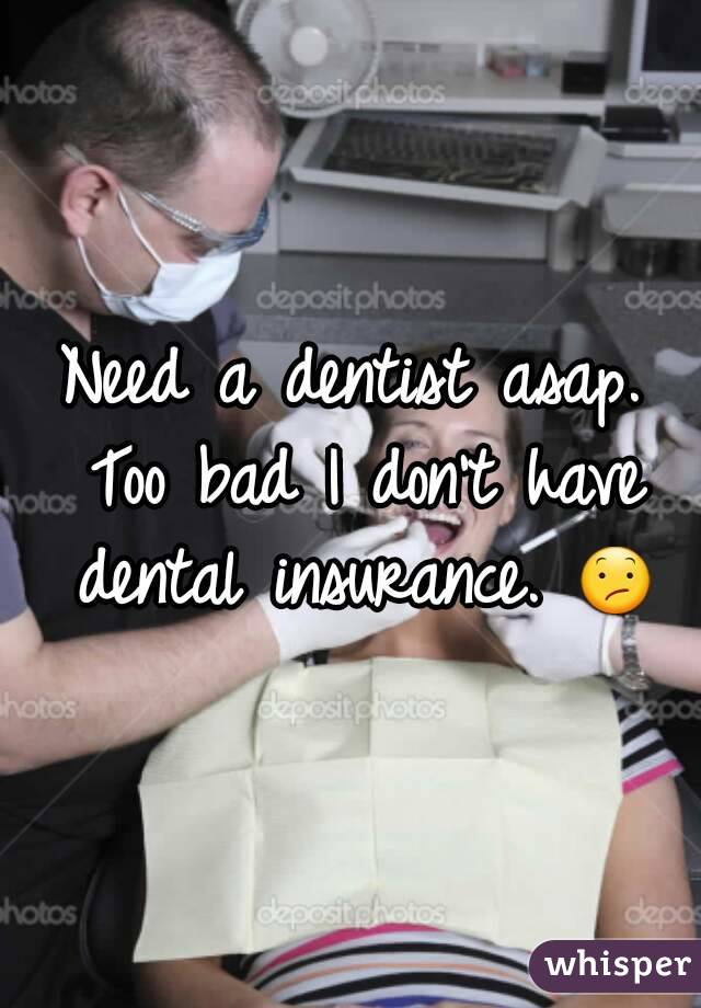 Need a dentist asap. Too bad I don't have dental insurance. 😕