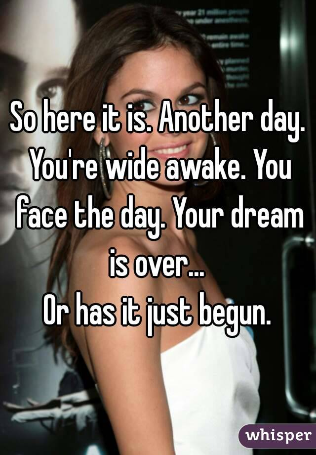 So here it is. Another day. You're wide awake. You face the day. Your dream is over...  Or has it just begun.
