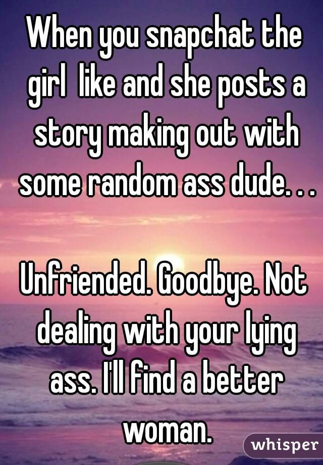 When you snapchat the girl  like and she posts a story making out with some random ass dude. . .  Unfriended. Goodbye. Not dealing with your lying ass. I'll find a better woman.