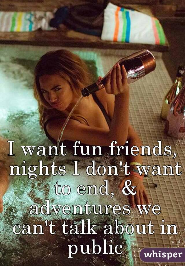 I want fun friends, nights I don't want to end, & adventures we can't talk about in public