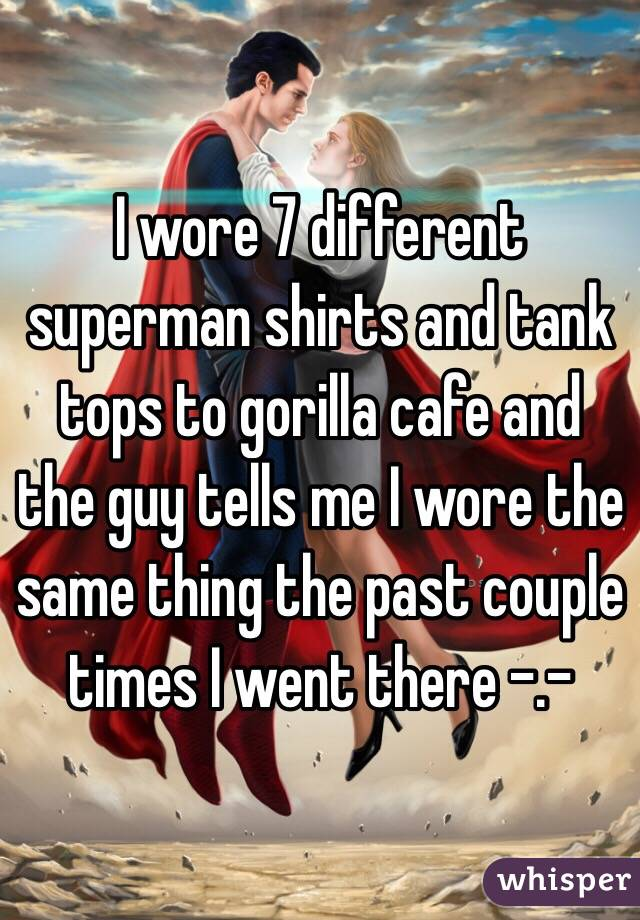 I wore 7 different superman shirts and tank tops to gorilla cafe and the guy tells me I wore the same thing the past couple times I went there -.-