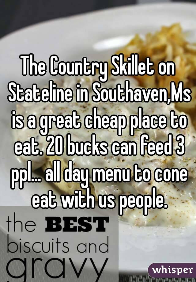 The Country Skillet on Stateline in Southaven,Ms is a great cheap place to eat. 20 bucks can feed 3 ppl... all day menu to cone eat with us people.