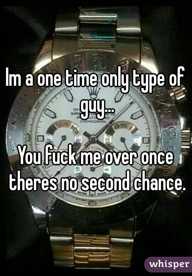 Im a one time only type of guy...  You fuck me over once theres no second chance.