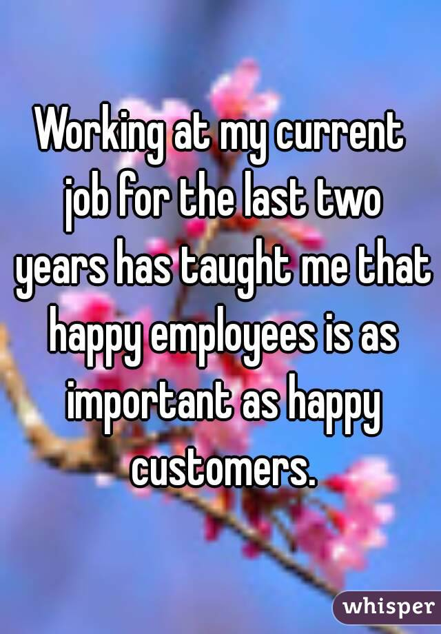 Working at my current job for the last two years has taught me that happy employees is as important as happy customers.