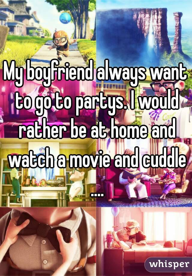 My boyfriend always want to go to partys. I would rather be at home and watch a movie and cuddle ....