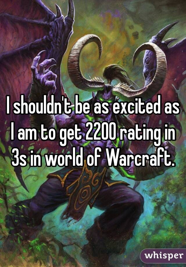 I shouldn't be as excited as I am to get 2200 rating in 3s in world of Warcraft.