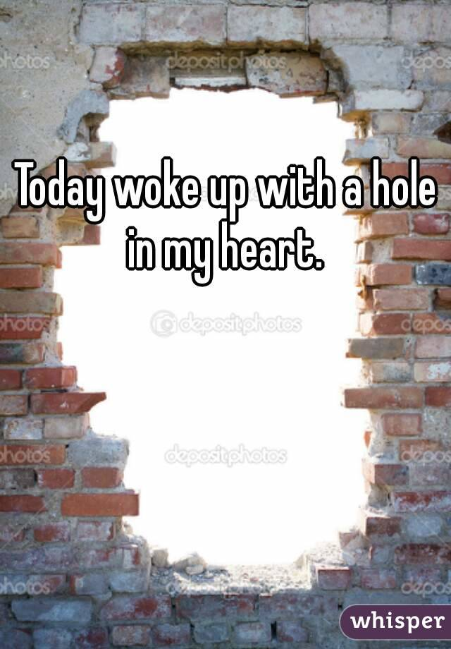 Today woke up with a hole in my heart.