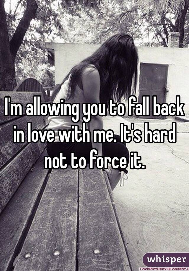 I'm allowing you to fall back in love with me. It's hard not to force it.