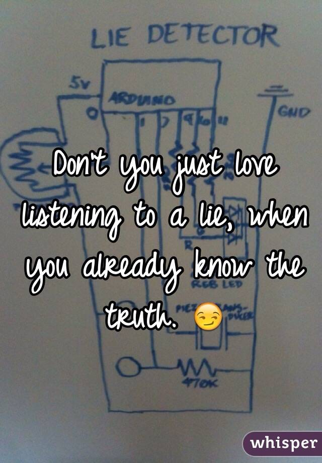 Don't you just love listening to a lie, when you already know the truth. 😏