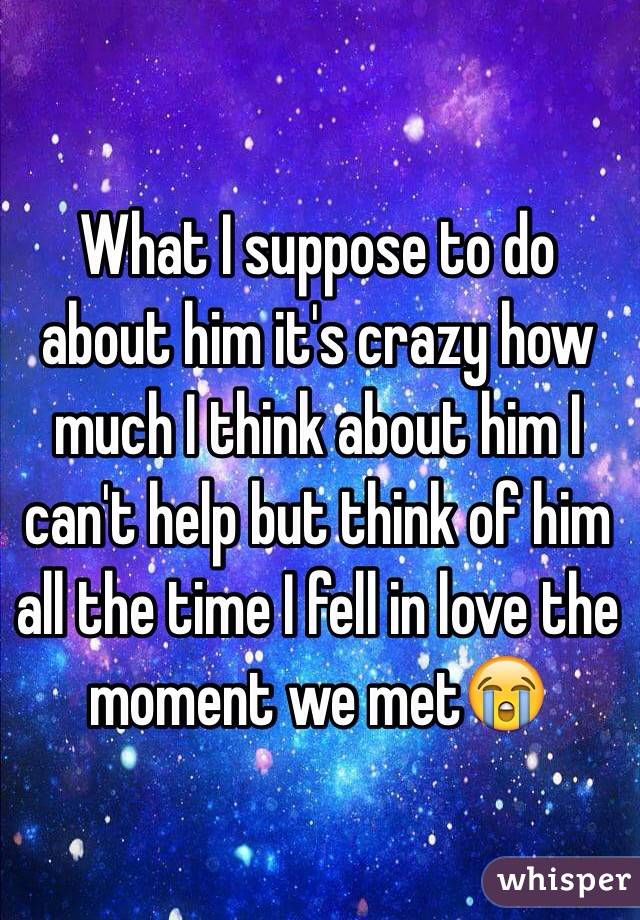 What I suppose to do about him it's crazy how much I think about him I can't help but think of him all the time I fell in love the moment we met😭