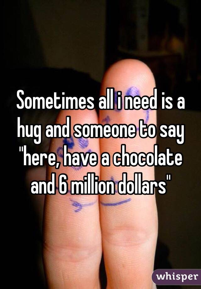 "Sometimes all i need is a hug and someone to say ""here, have a chocolate and 6 million dollars"""