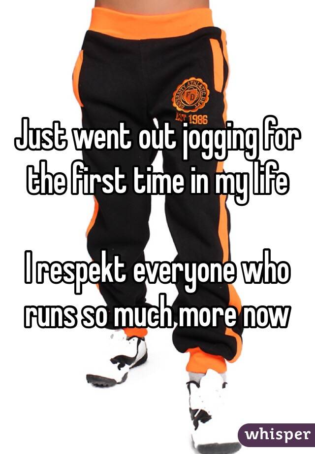 Just went out jogging for the first time in my life  I respekt everyone who runs so much more now