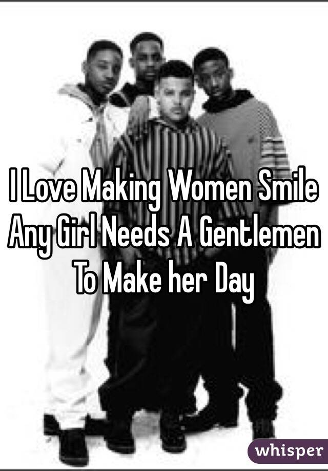 I Love Making Women Smile Any Girl Needs A Gentlemen To Make her Day