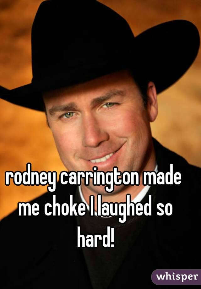 rodney carrington made me choke I laughed so hard!