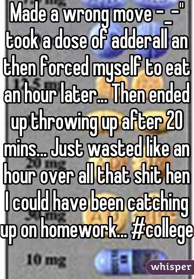 """Made a wrong move -_-"""" took a dose of adderall an then forced myself to eat an hour later... Then ended up throwing up after 20 mins... Just wasted like an hour over all that shit hen I could have been catching up on homework... #college"""