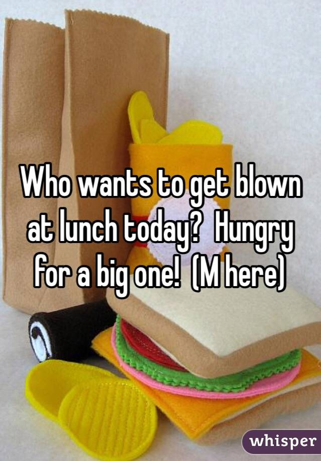 Who wants to get blown at lunch today?  Hungry for a big one!  (M here)