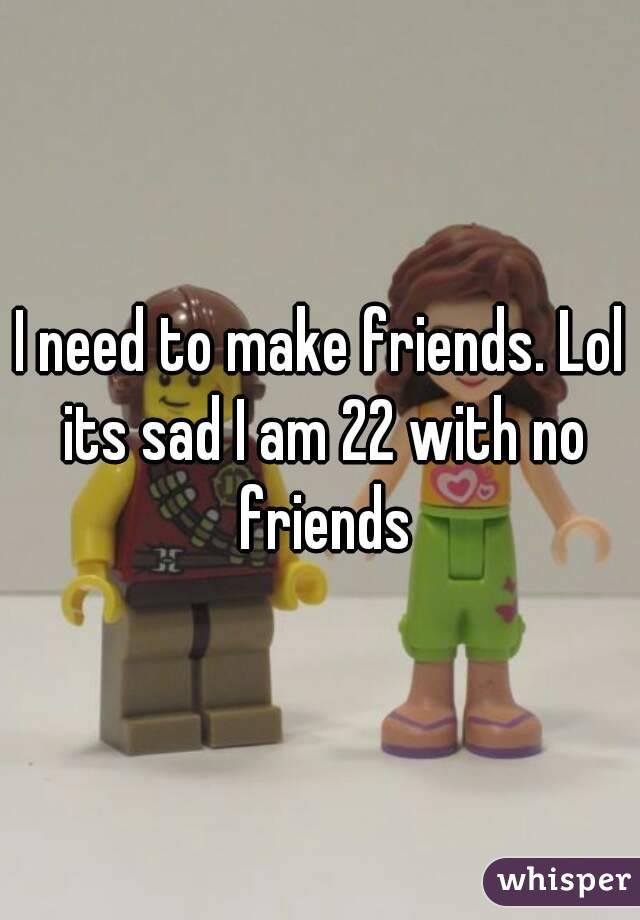 I need to make friends. Lol its sad I am 22 with no friends
