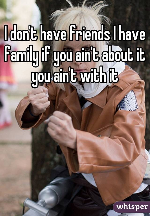 I don't have friends I have family if you ain't about it you ain't with it