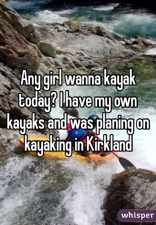 Any girl wanna kayak today? I have my own kayaks and was planing on kayaking in Kirkland