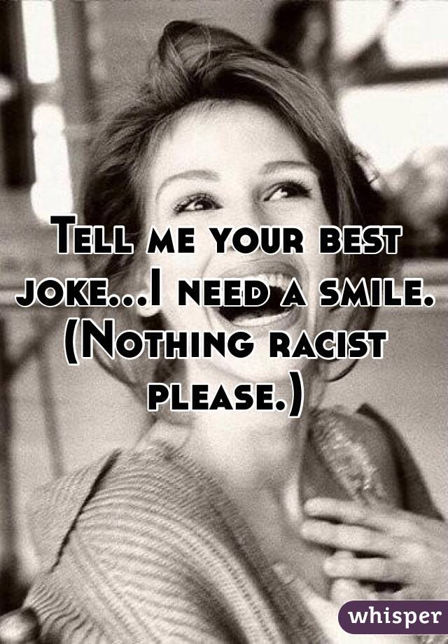 Tell me your best joke...I need a smile. (Nothing racist please.)