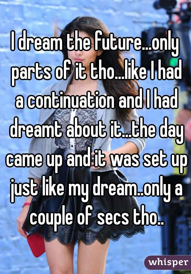 I dream the future...only parts of it tho...like I had a continuation and I had dreamt about it...the day came up and it was set up just like my dream..only a couple of secs tho..
