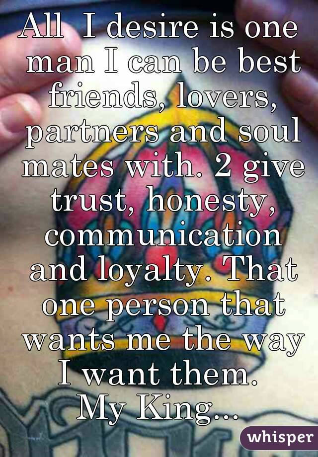 All  I desire is one man I can be best friends, lovers, partners and soul mates with. 2 give trust, honesty, communication and loyalty. That one person that wants me the way I want them.  My King...